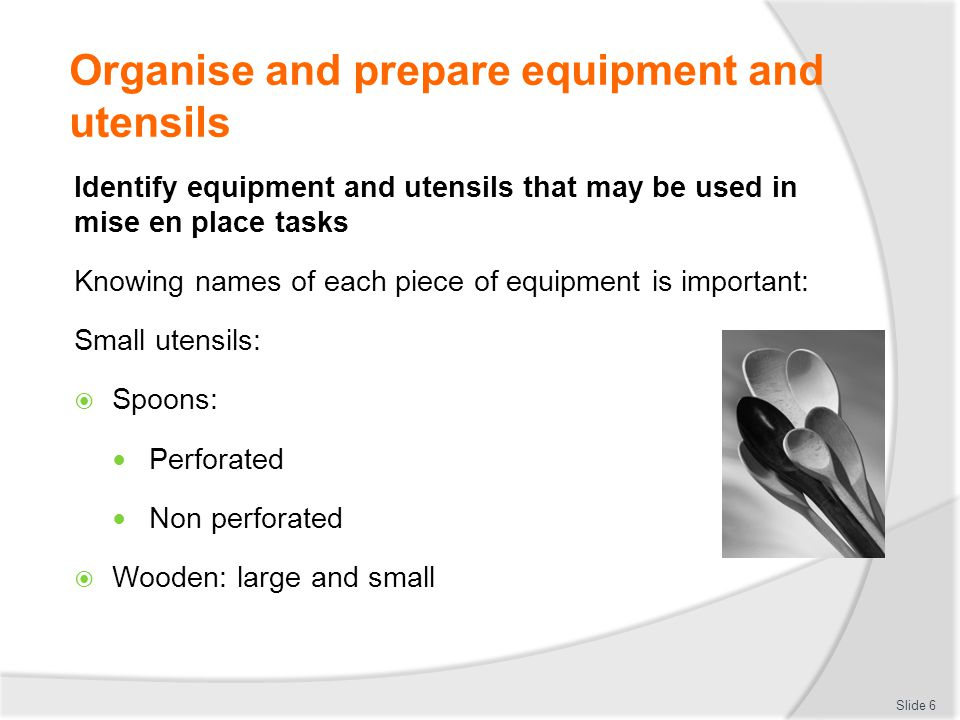 Organise and prepare equipment and utensils Identify equipment and utensils that may be used in mise en place tasks Knowing names of each piece of equipment is important: Small utensils:  Spoons: Perforated Non perforated  Wooden: large and small Slide 6