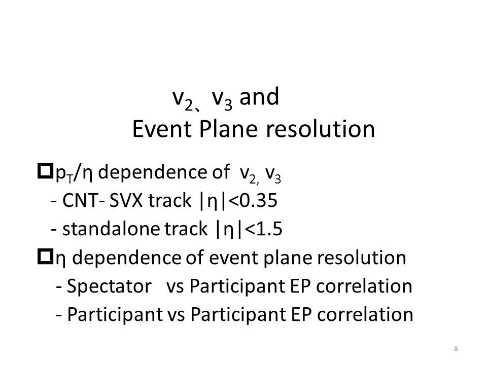 v 2 、 v 3 and Event Plane resolution 8  p T /η dependence of v 2, v 3 - CNT- SVX track |η|<0.35 - standalone track |η|<1.5  η dependence of event plane resolution - Spectator vs Participant EP correlation - Participant vs Participant EP correlation