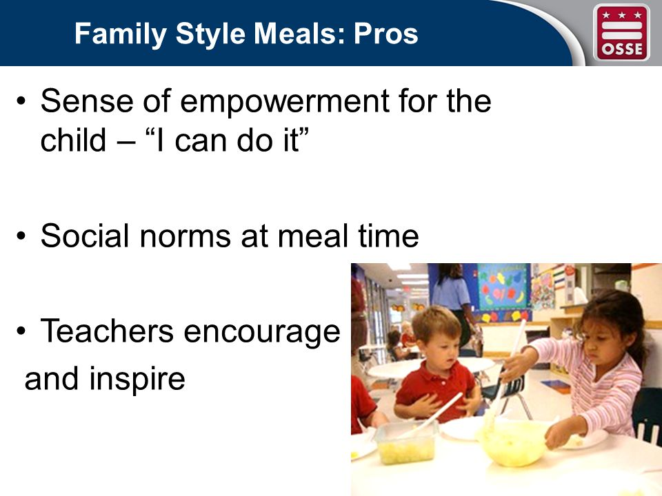 Family Style Meals: Pros Sense of empowerment for the child – I can do it Social norms at meal time Teachers encourage and inspire