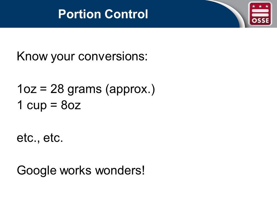 Portion Control Know your conversions: 1oz = 28 grams (approx.) 1 cup = 8oz etc., etc.