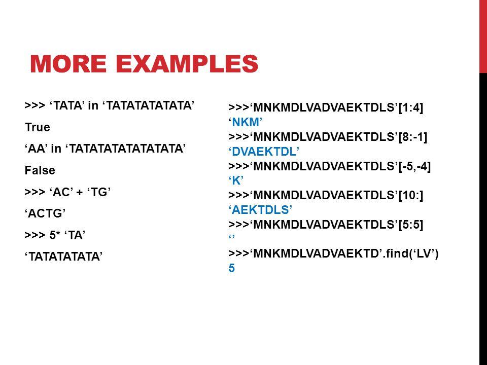 MORE EXAMPLES >>> 'TATA' in 'TATATATATATA' True 'AA' in 'TATATATATATATATA' False >>> 'AC' + 'TG' 'ACTG' >>> 5* 'TA' 'TATATATATA' >>>'MNKMDLVADVAEKTDLS'[1:4] 'NKM' >>>'MNKMDLVADVAEKTDLS'[8:-1] 'DVAEKTDL' >>>'MNKMDLVADVAEKTDLS'[-5,-4] 'K' >>>'MNKMDLVADVAEKTDLS'[10:] 'AEKTDLS' >>>'MNKMDLVADVAEKTDLS'[5:5] '' >>>'MNKMDLVADVAEKTD'.find('LV') 5