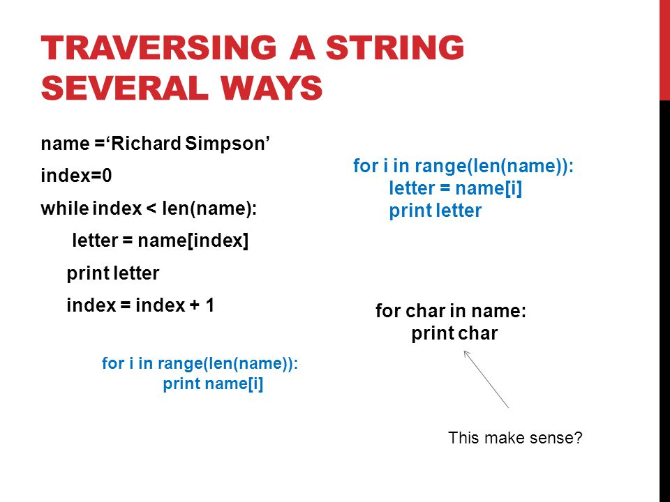 TRAVERSING A STRING SEVERAL WAYS name ='Richard Simpson' index=0 while index < len(name): letter = name[index] print letter index = index + 1 for i in range(len(name)): letter = name[i] print letter for char in name: print char for i in range(len(name)): print name[i] This make sense