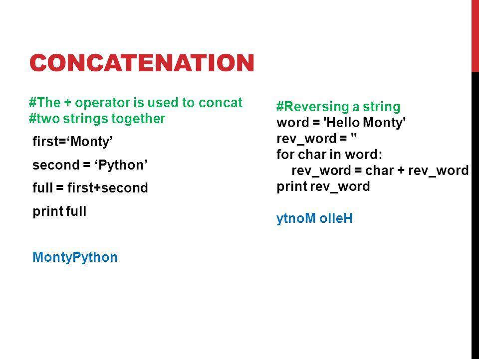 CONCATENATION #The + operator is used to concat #two strings together first='Monty' second = 'Python' full = first+second print full MontyPython #Reversing a string word = Hello Monty rev_word = for char in word: rev_word = char + rev_word print rev_word ytnoM olleH