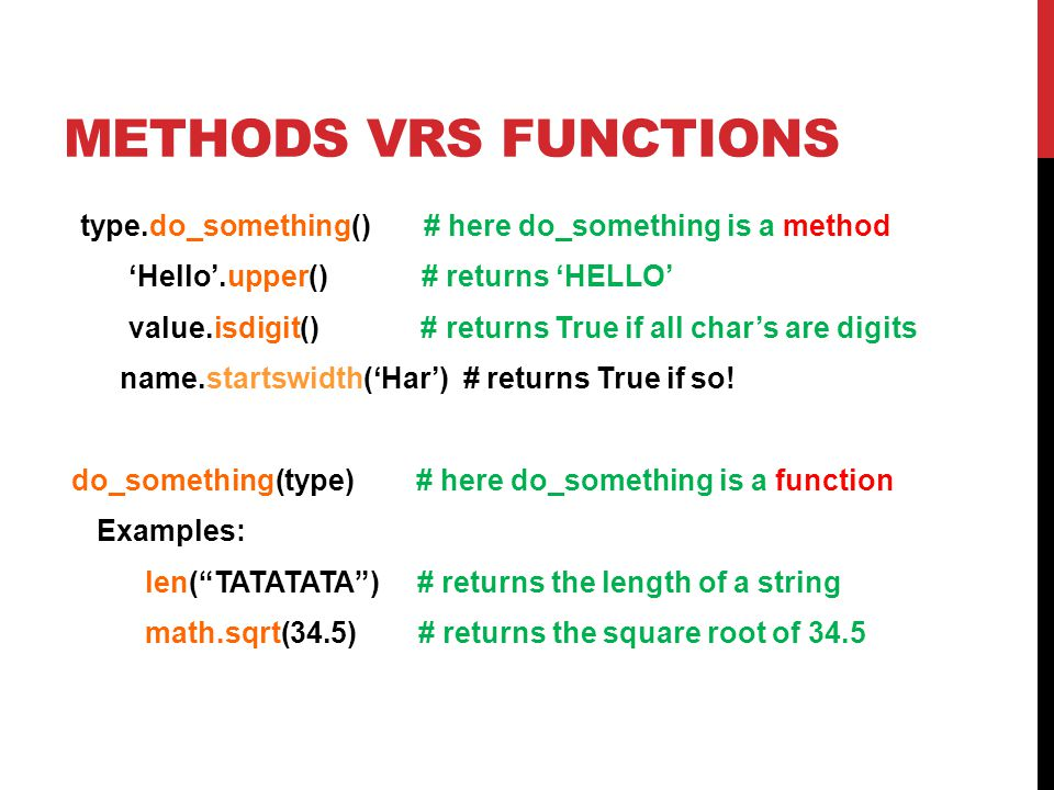 METHODS VRS FUNCTIONS type.do_something() # here do_something is a method 'Hello'.upper() # returns 'HELLO' value.isdigit() # returns True if all char's are digits name.startswidth('Har') # returns True if so.