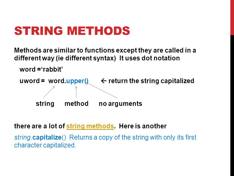 STRING METHODS Methods are similar to functions except they are called in a different way (ie different syntax) It uses dot notation word ='rabbit' uword = word.upper()  return the string capitalized string method no arguments there are a lot of string methods.