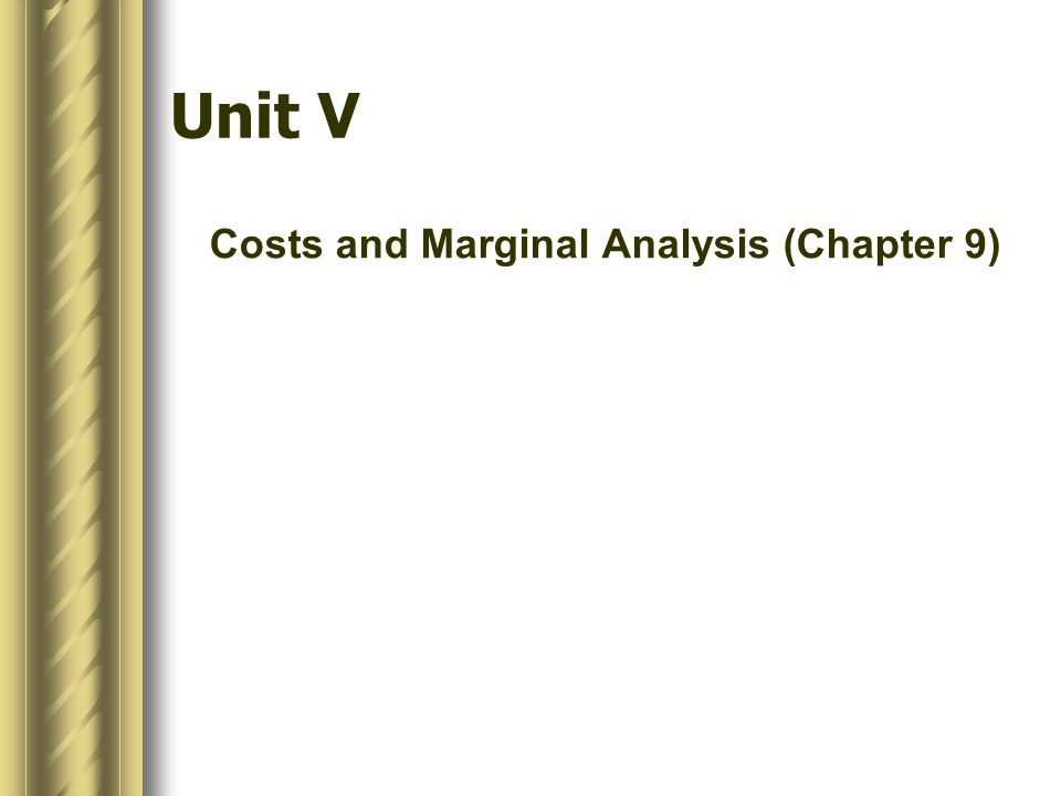 Unit V Costs and Marginal Analysis (Chapter 9)