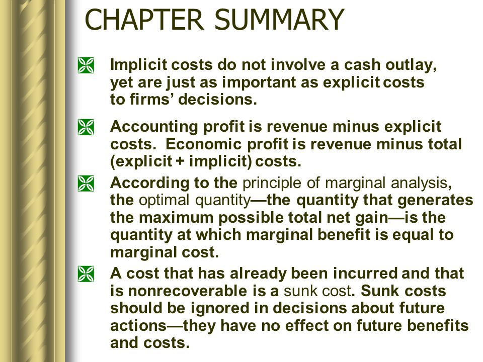 CHAPTER SUMMARY  Implicit costs do not involve a cash outlay, yet are just as important as explicit costs to firms' decisions.  Accounting profit is