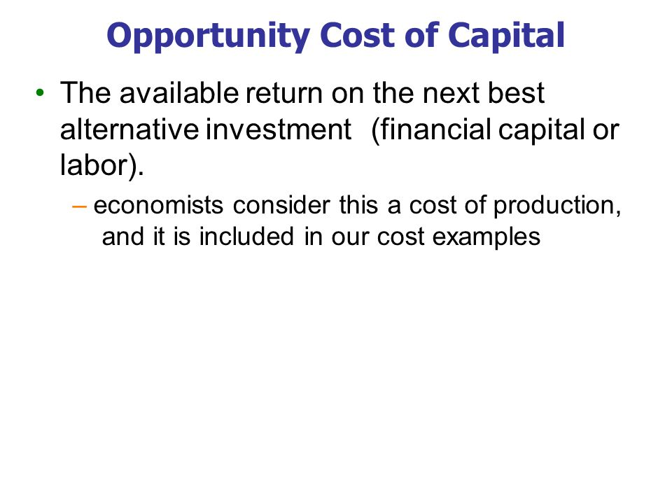 Opportunity Cost of Capital The available return on the next best alternative investment (financial capital or labor). –economists consider this a cos
