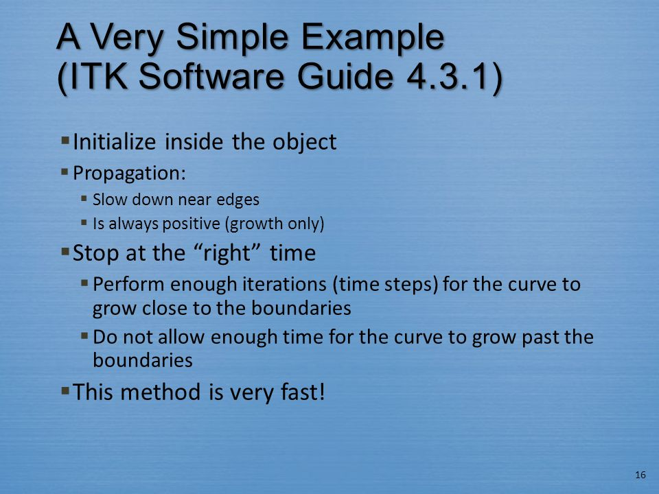 A Very Simple Example (ITK Software Guide 4.3.1)  Initialize inside the object  Propagation:  Slow down near edges  Is always positive (growth onl