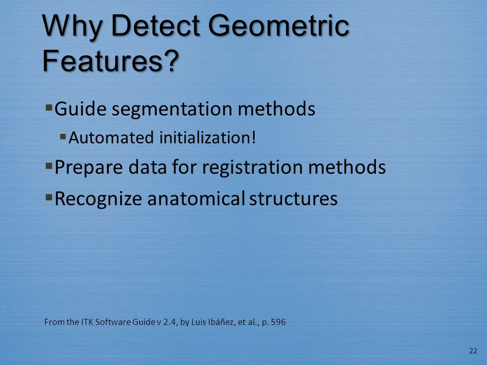 Why Detect Geometric Features?  Guide segmentation methods  Automated initialization!  Prepare data for registration methods  Recognize anatomical