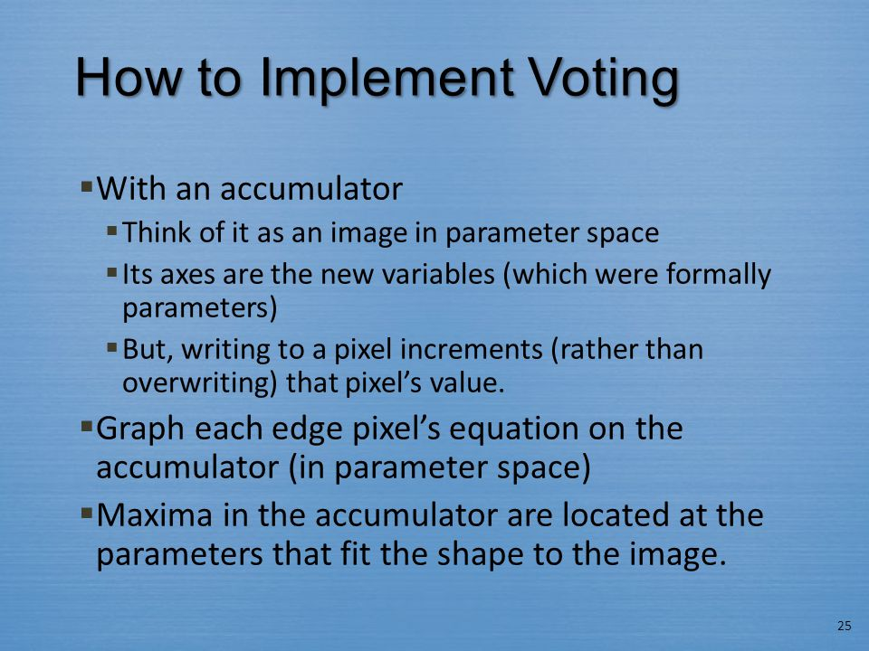 How to Implement Voting  With an accumulator  Think of it as an image in parameter space  Its axes are the new variables (which were formally param