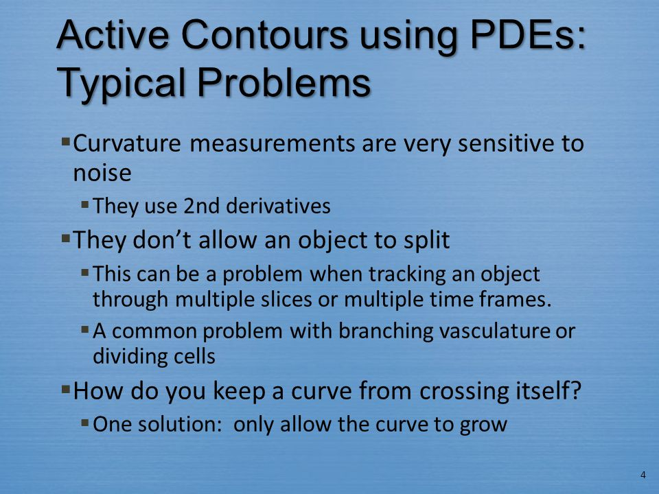 Active Contours using PDEs: Typical Problems  Curvature measurements are very sensitive to noise  They use 2nd derivatives  They don't allow an obj