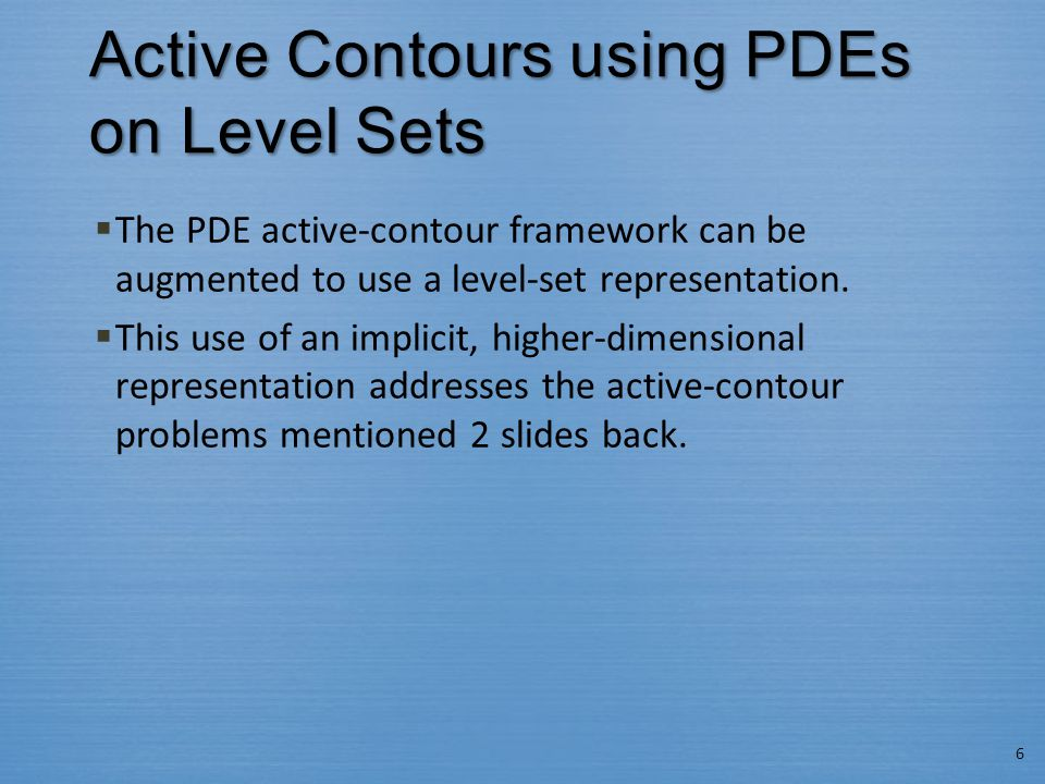 Active Contours using PDEs on Level Sets  The PDE active-contour framework can be augmented to use a level-set representation.  This use of an impli