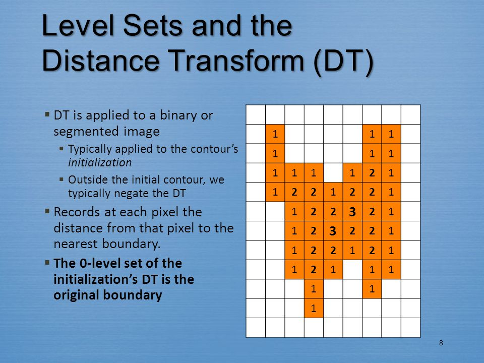  DT is applied to a binary or segmented image  Typically applied to the contour's initialization  Outside the initial contour, we typically negate