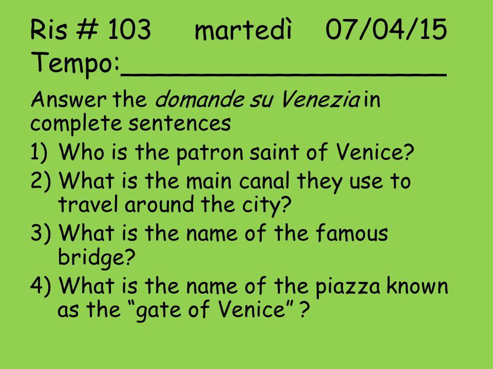 Ris # 103 martedì07/04/15 Tempo:___________________ Answer the domande su Venezia in complete sentences 1)Who is the patron saint of Venice? 2)What is