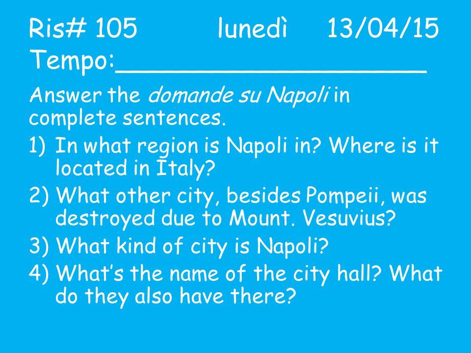 Ris# 105lunedì 13/04/15 Tempo:___________________ Answer the domande su Napoli in complete sentences. 1)In what region is Napoli in? Where is it locat