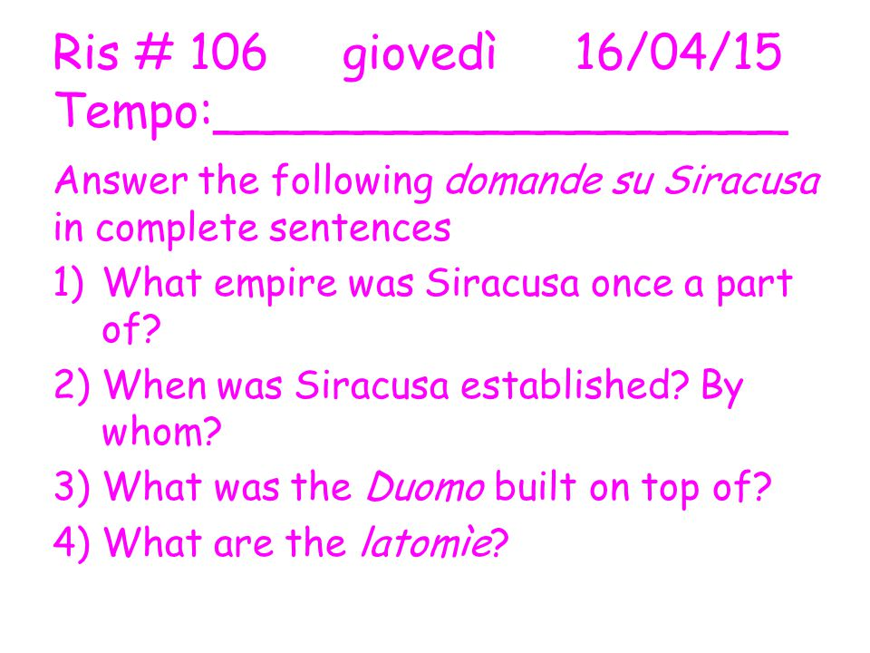 Ris # 106 giovedì16/04/15 Tempo:___________________ Answer the following domande su Siracusa in complete sentences 1)What empire was Siracusa once a part of.