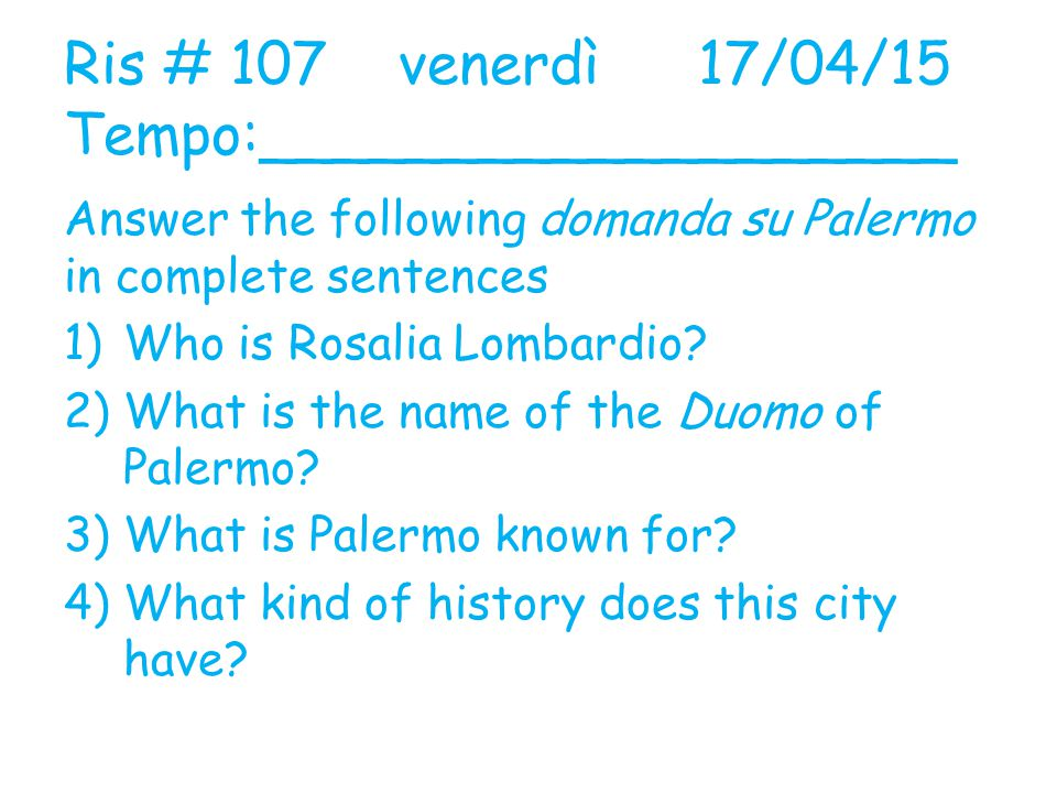 Ris # 107 venerdì17/04/15 Tempo:___________________ Answer the following domanda su Palermo in complete sentences 1)Who is Rosalia Lombardio.