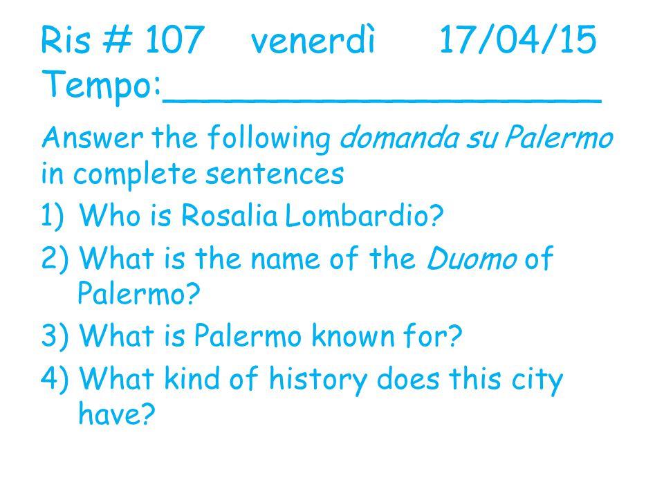 Ris # 107 venerdì17/04/15 Tempo:___________________ Answer the following domanda su Palermo in complete sentences 1)Who is Rosalia Lombardio? 2)What i