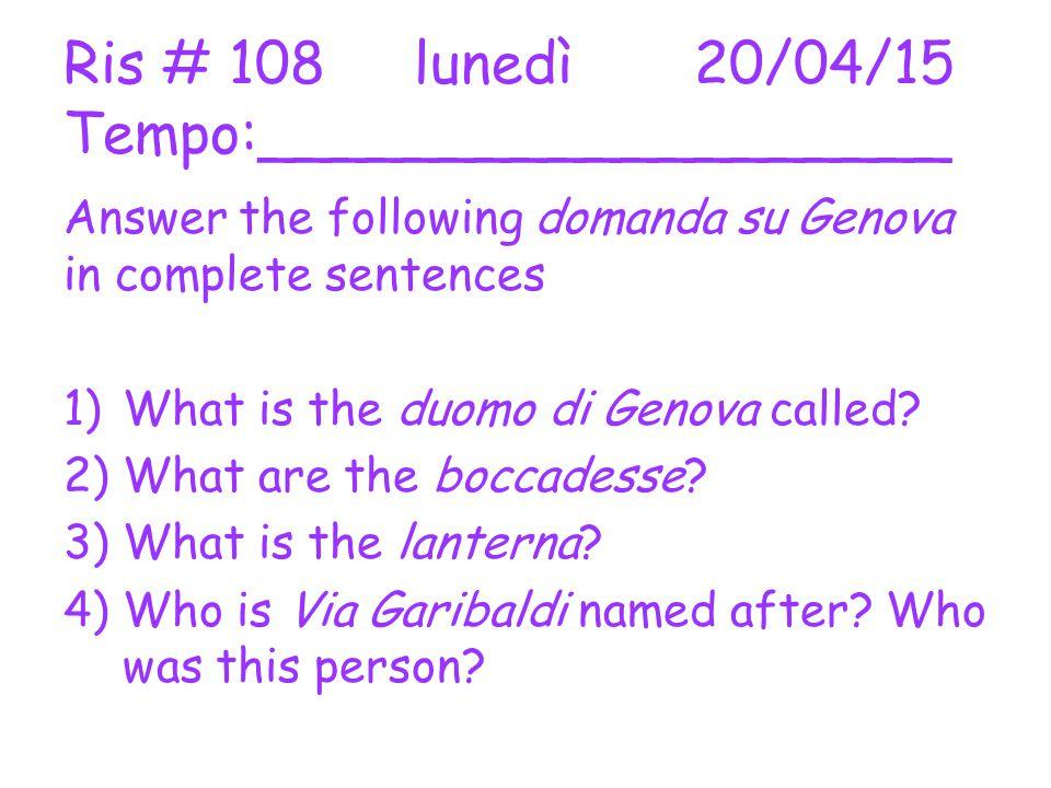 Ris # 108 lunedì 20/04/15 Tempo:___________________ Answer the following domanda su Genova in complete sentences 1)What is the duomo di Genova called.