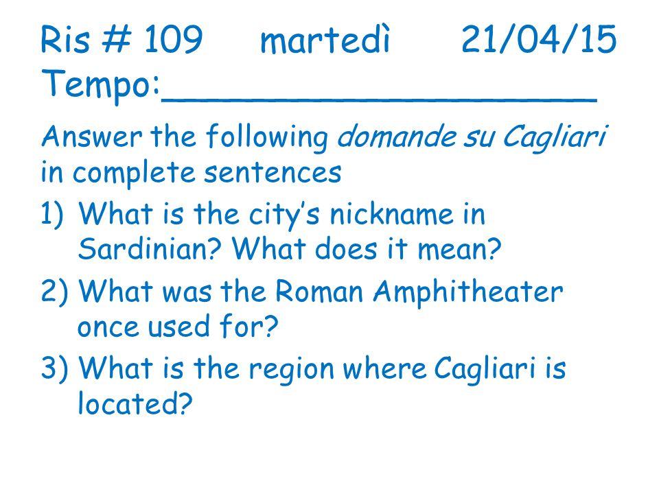 Ris # 109 martedì 21/04/15 Tempo:___________________ Answer the following domande su Cagliari in complete sentences 1)What is the city's nickname in S