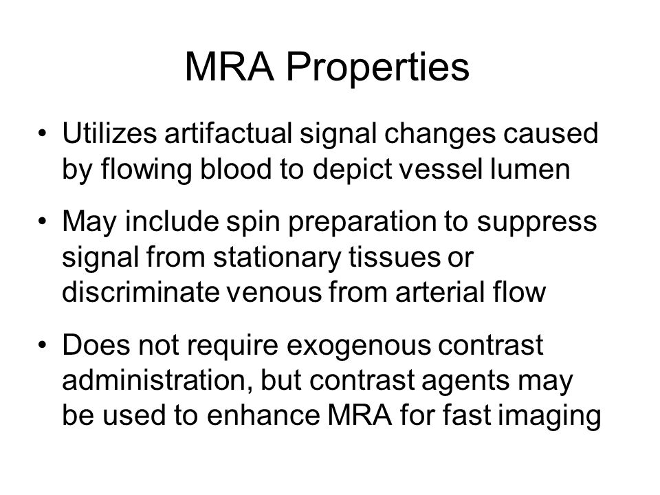 MRA Properties Utilizes artifactual signal changes caused by flowing blood to depict vessel lumen May include spin preparation to suppress signal from