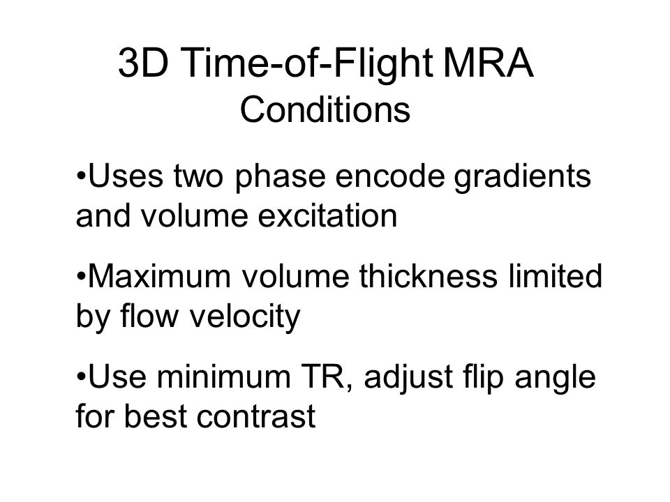 3D Time-of-Flight MRA Conditions Uses two phase encode gradients and volume excitation Maximum volume thickness limited by flow velocity Use minimum T