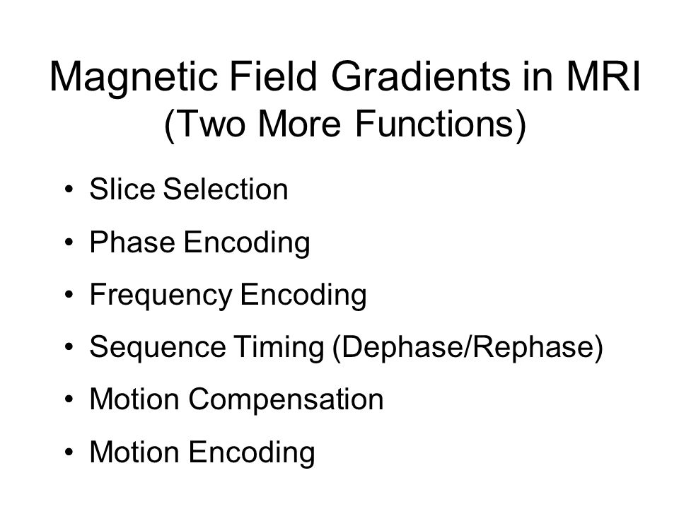 Magnetic Field Gradients in MRI (Two More Functions) Slice Selection Phase Encoding Frequency Encoding Sequence Timing (Dephase/Rephase) Motion Compen