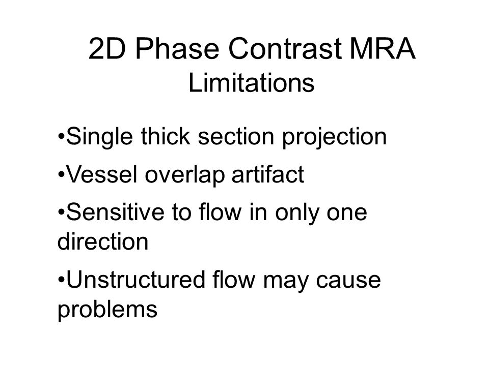 2D Phase Contrast MRA Limitations Single thick section projection Vessel overlap artifact Sensitive to flow in only one direction Unstructured flow ma
