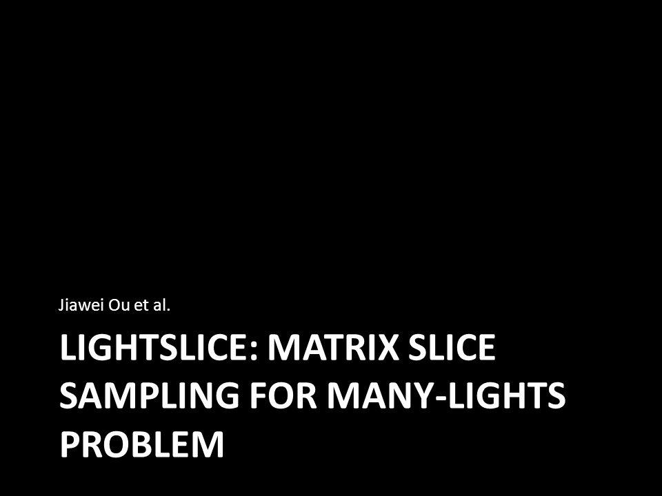 LIGHTSLICE: MATRIX SLICE SAMPLING FOR MANY-LIGHTS PROBLEM Jiawei Ou et al.