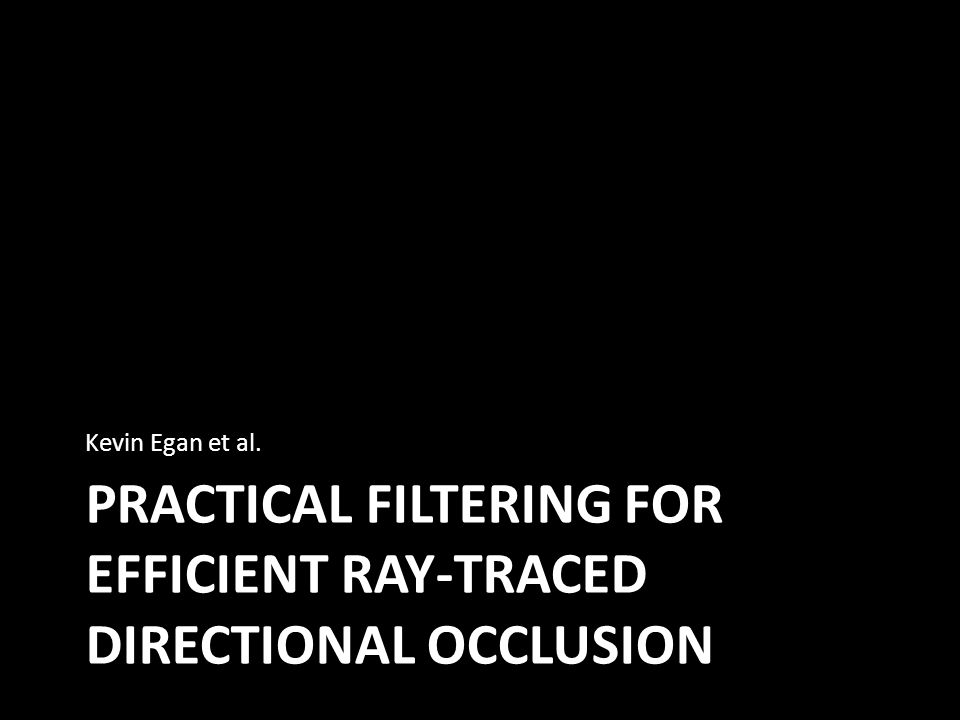 PRACTICAL FILTERING FOR EFFICIENT RAY-TRACED DIRECTIONAL OCCLUSION Kevin Egan et al.