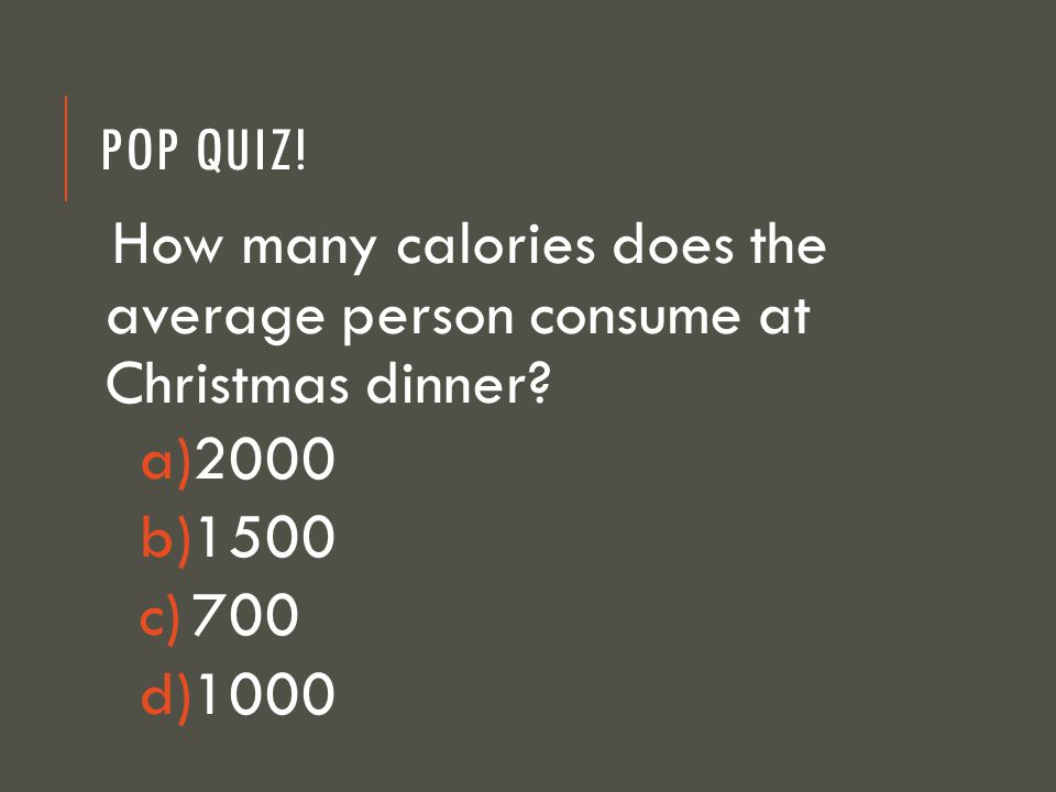 POP QUIZ. How many calories does the average person consume at Christmas dinner.