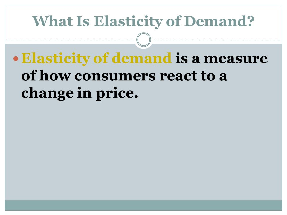 What Is Elasticity of Demand? Elasticity of demand is a measure of how consumers react to a change in price.