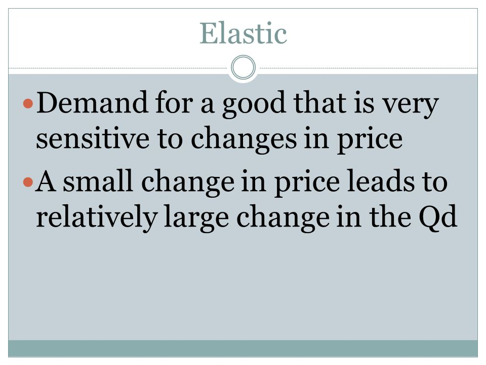 Elastic Demand for a good that is very sensitive to changes in price A small change in price leads to relatively large change in the Qd