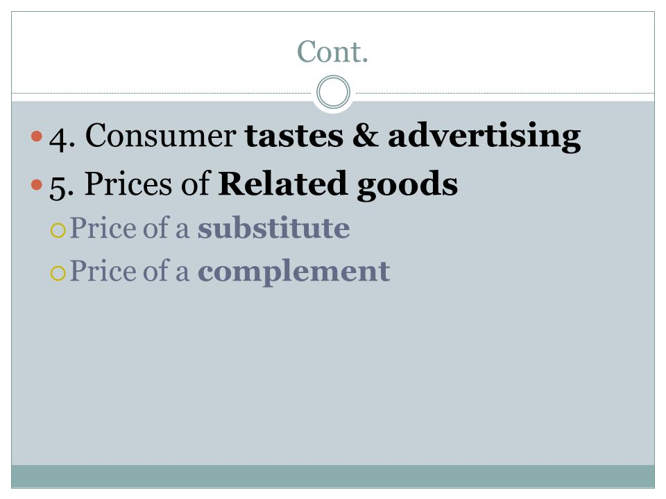 Cont. 4. Consumer tastes & advertising 5. Prices of Related goods  Price of a substitute  Price of a complement
