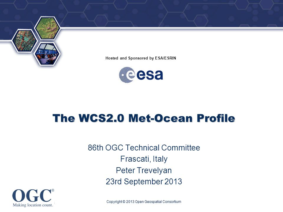 ® Hosted and Sponsored by ESA/ESRIN The WCS2.0 Met-Ocean Profile 86th OGC Technical Committee Frascati, Italy Peter Trevelyan 23rd September 2013 Copyright © 2013 Open Geospatial Consortium