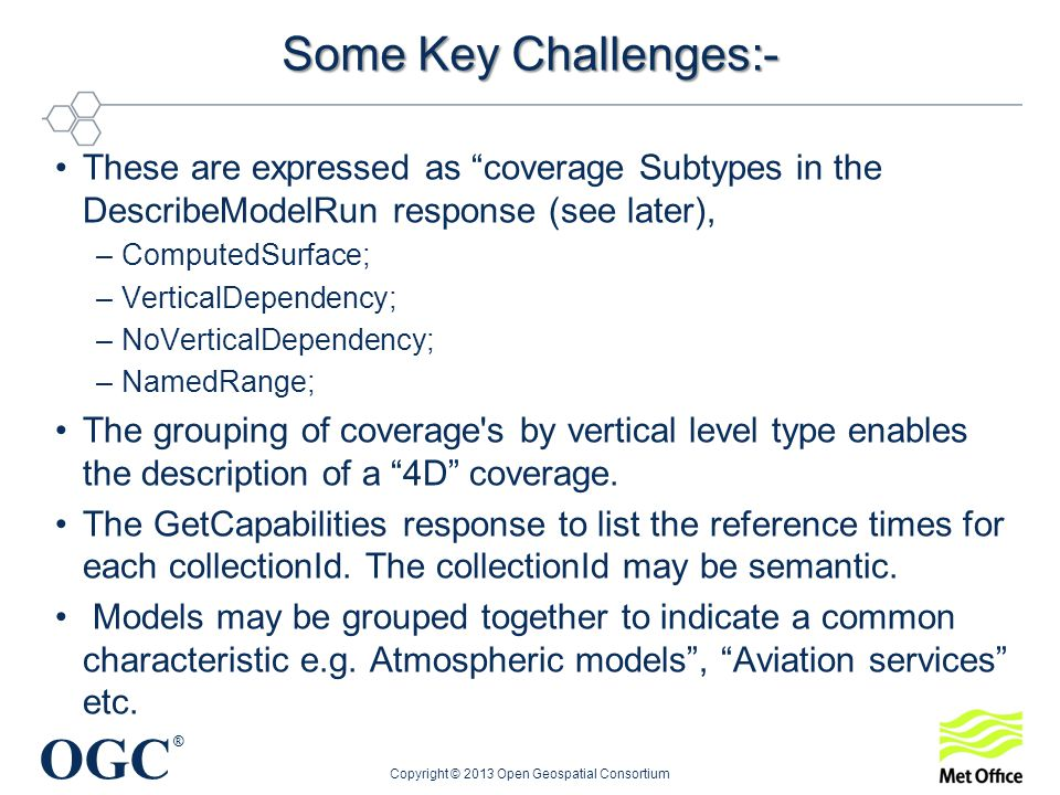 OGC ® Some Key Challenges:- These are expressed as coverage Subtypes in the DescribeModelRun response (see later), –ComputedSurface; –VerticalDependency; –NoVerticalDependency; –NamedRange; The grouping of coverage s by vertical level type enables the description of a 4D coverage.