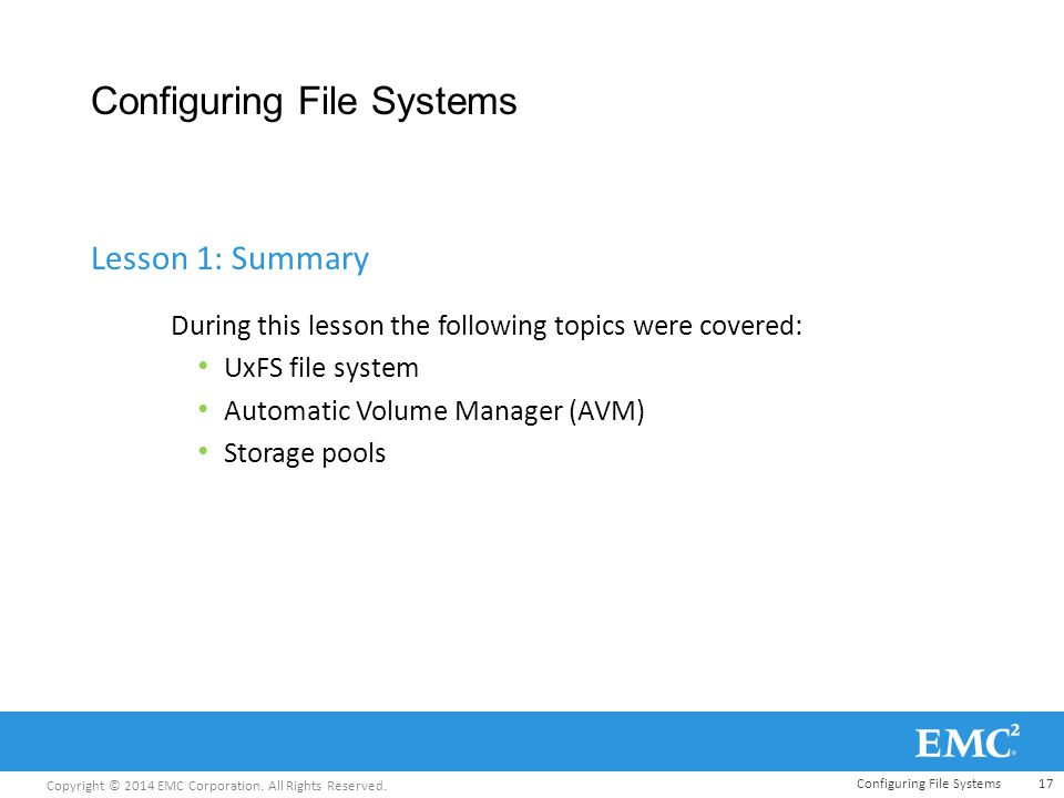 Copyright © 2014 EMC Corporation. All Rights Reserved. Configuring File Systems During this lesson the following topics were covered: UxFS file system