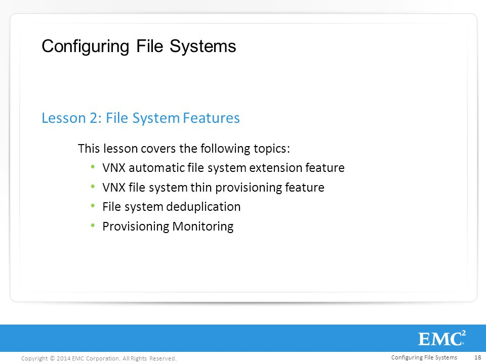 Copyright © 2014 EMC Corporation. All Rights Reserved. Configuring File Systems This lesson covers the following topics: VNX automatic file system ext