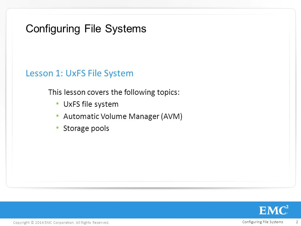 Copyright © 2014 EMC Corporation. All Rights Reserved. Configuring File Systems This lesson covers the following topics: UxFS file system Automatic Vo