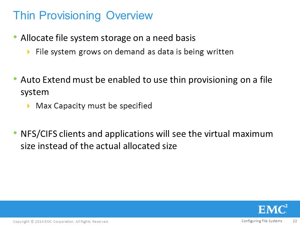 Copyright © 2014 EMC Corporation. All Rights Reserved. Thin Provisioning Overview Allocate file system storage on a need basis  File system grows on