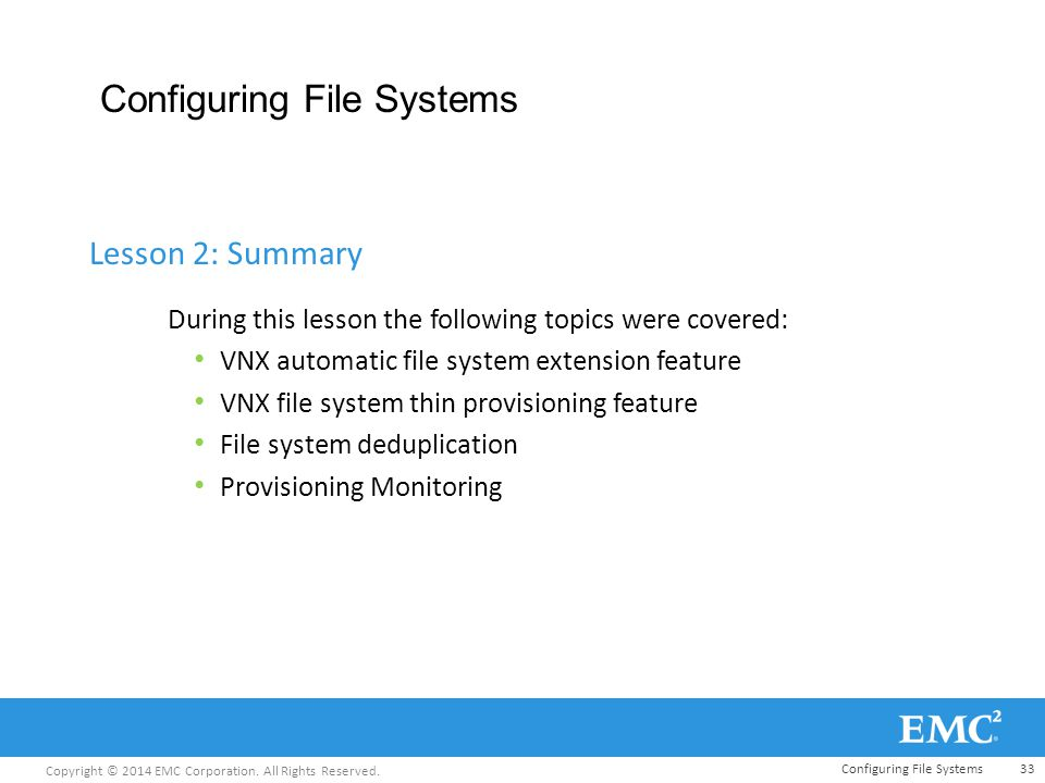 Copyright © 2014 EMC Corporation. All Rights Reserved. Configuring File Systems During this lesson the following topics were covered: VNX automatic fi