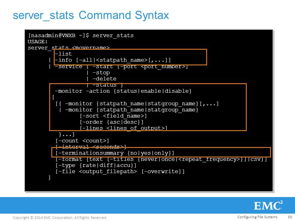 Copyright © 2014 EMC Corporation. All Rights Reserved. server_stats Command Syntax 50 [nasadmin@VNXB ~]$ server_stats USAGE: server_stats -list | -inf