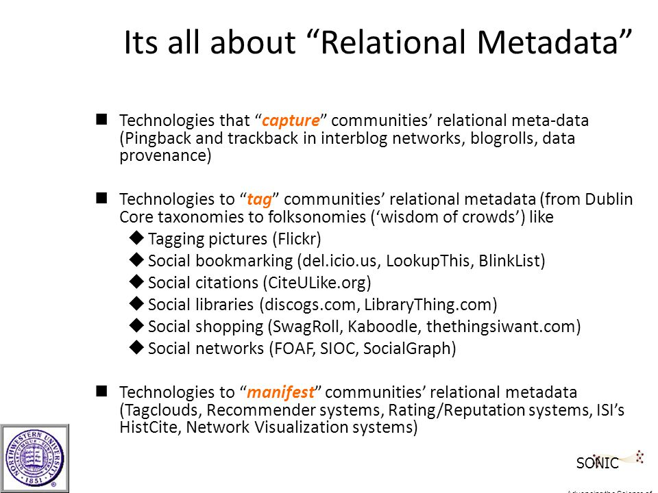 Its all about Relational Metadata nTechnologies that capture communities' relational meta-data (Pingback and trackback in interblog networks, blogrolls, data provenance) nTechnologies to tag communities' relational metadata (from Dublin Core taxonomies to folksonomies ('wisdom of crowds') like uTagging pictures (Flickr) uSocial bookmarking (del.icio.us, LookupThis, BlinkList) uSocial citations (CiteULike.org) uSocial libraries (discogs.com, LibraryThing.com) uSocial shopping (SwagRoll, Kaboodle, thethingsiwant.com) uSocial networks (FOAF, SIOC, SocialGraph) nTechnologies to manifest communities' relational metadata (Tagclouds, Recommender systems, Rating/Reputation systems, ISI's HistCite, Network Visualization systems) SONIC Advancing the Science of Networks in Communities