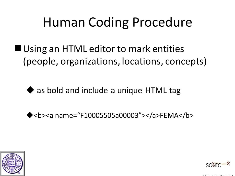 Human Coding Procedure nUsing an HTML editor to mark entities (people, organizations, locations, concepts) u as bold and include a unique HTML tag u FEMA SONIC Advancing the Science of Networks in Communities