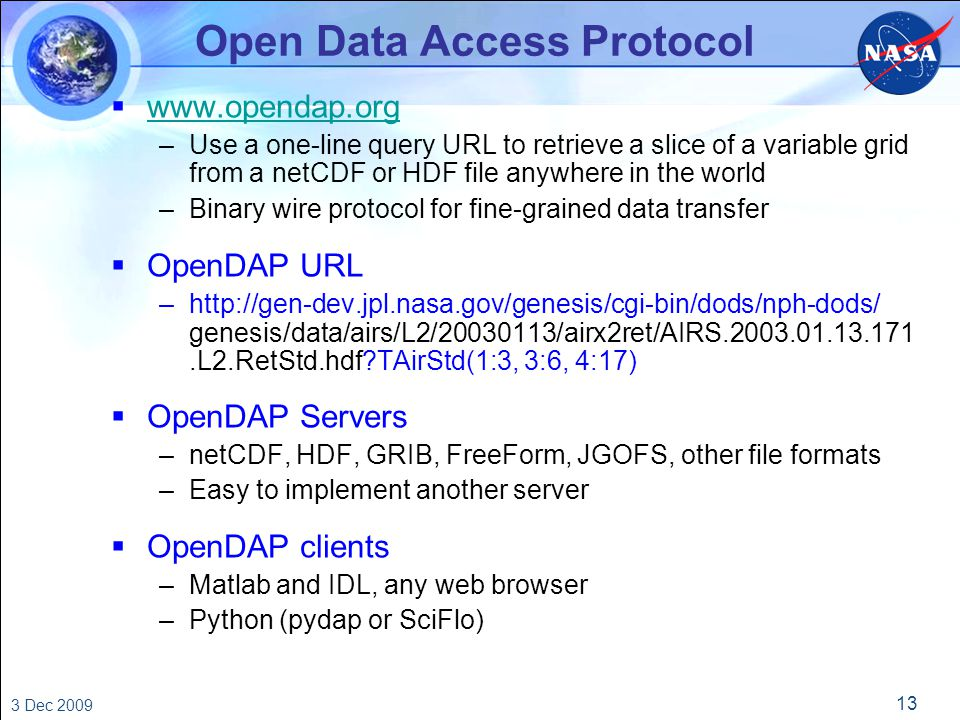 13 3 Dec 2009 Open Data Access Protocol  www.opendap.org www.opendap.org –Use a one-line query URL to retrieve a slice of a variable grid from a netCDF or HDF file anywhere in the world –Binary wire protocol for fine-grained data transfer  OpenDAP URL –http://gen-dev.jpl.nasa.gov/genesis/cgi-bin/dods/nph-dods/ genesis/data/airs/L2/20030113/airx2ret/AIRS.2003.01.13.171.L2.RetStd.hdf TAirStd(1:3, 3:6, 4:17)  OpenDAP Servers –netCDF, HDF, GRIB, FreeForm, JGOFS, other file formats –Easy to implement another server  OpenDAP clients –Matlab and IDL, any web browser –Python (pydap or SciFlo)