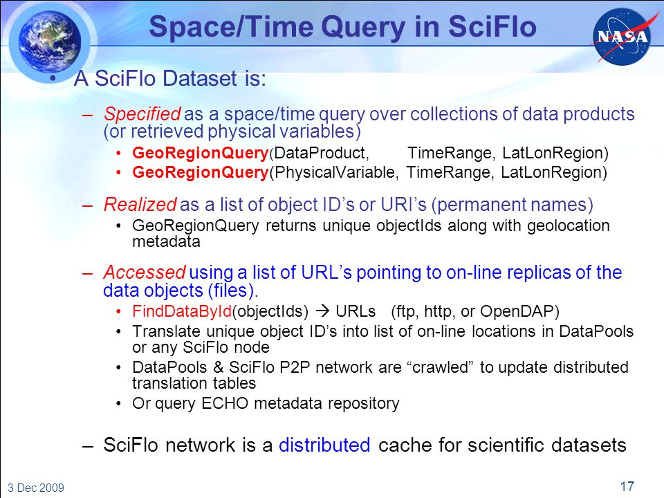 17 3 Dec 2009 Space/Time Query in SciFlo A SciFlo Dataset is: –Specified as a space/time query over collections of data products (or retrieved physical variables) GeoRegionQuery ( DataProduct, TimeRange, LatLonRegion) GeoRegionQuery(PhysicalVariable, TimeRange, LatLonRegion) –Realized as a list of object ID's or URI's (permanent names) GeoRegionQuery returns unique objectIds along with geolocation metadata –Accessed using a list of URL's pointing to on-line replicas of the data objects (files).