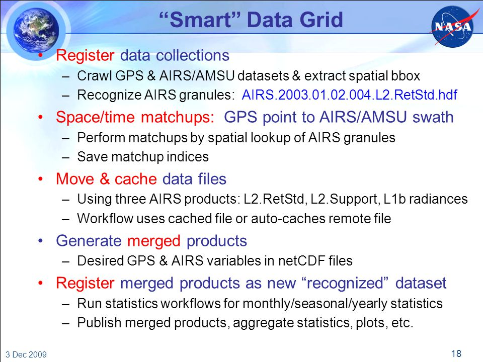 18 3 Dec 2009 Smart Data Grid Register data collections –Crawl GPS & AIRS/AMSU datasets & extract spatial bbox –Recognize AIRS granules: AIRS.2003.01.02.004.L2.RetStd.hdf Space/time matchups: GPS point to AIRS/AMSU swath –Perform matchups by spatial lookup of AIRS granules –Save matchup indices Move & cache data files –Using three AIRS products: L2.RetStd, L2.Support, L1b radiances –Workflow uses cached file or auto-caches remote file Generate merged products –Desired GPS & AIRS variables in netCDF files Register merged products as new recognized dataset –Run statistics workflows for monthly/seasonal/yearly statistics –Publish merged products, aggregate statistics, plots, etc.