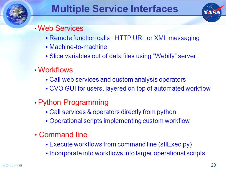 20 3 Dec 2009 Multiple Service Interfaces Web Services Remote function calls: HTTP URL or XML messaging Machine-to-machine Slice variables out of data files using Webify server Workflows Call web services and custom analysis operators CVO GUI for users, layered on top of automated workflow Python Programming Call services & operators directly from python Operational scripts implementing custom workflow Command line Execute workflows from command line (sflExec.py) Incorporate into workflows into larger operational scripts