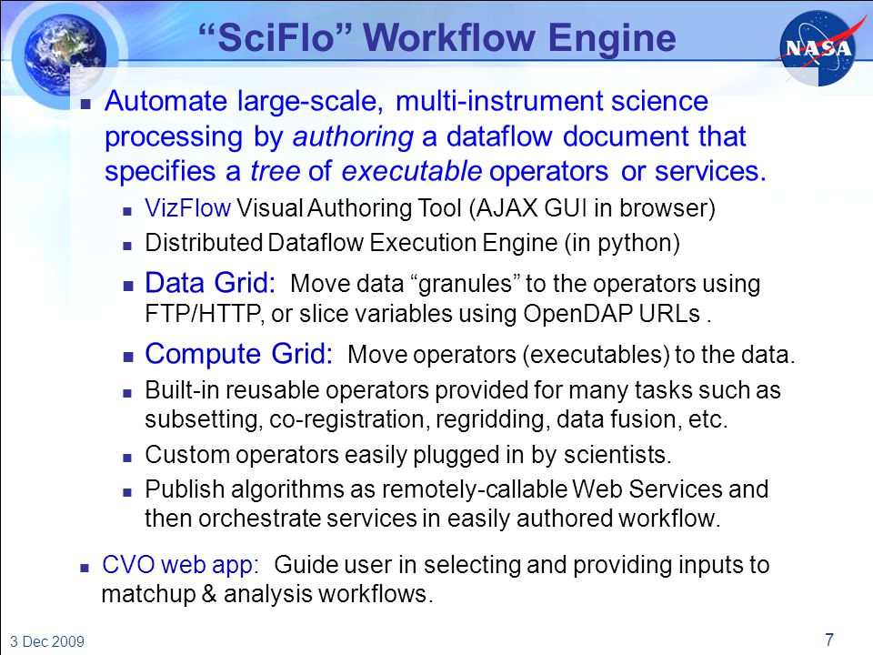 7 3 Dec 2009 SciFlo Workflow Engine n Automate large-scale, multi-instrument science processing by authoring a dataflow document that specifies a tree of executable operators or services.